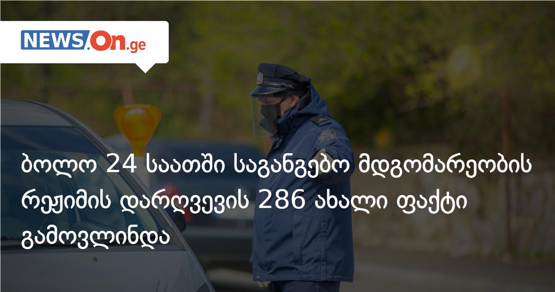 ბოლო 24 საათში საგანგებო მდგომარეობის რეჟიმის დარღვევის 286 ახალი ფაქტი გამოვლინდა